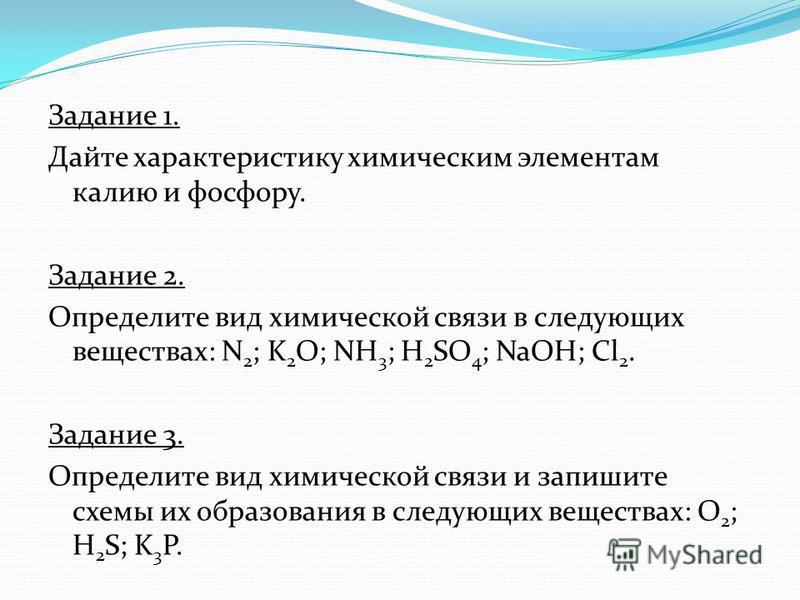 Задание 1. Дайте характеристику химическим элементам калию и фосфору. Задание 2. Определите вид химической связи в следующих веществах: N 2 ; K 2 O; NH 3 ; H 2 SO 4 ; NaOH; Cl 2. Задание 3. Определите вид химической связи и запишите схемы их образова