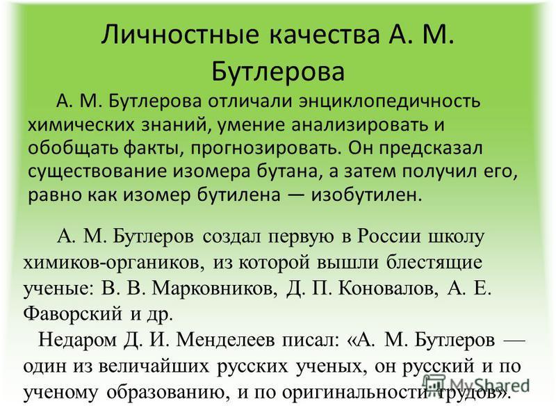 Личностные качества А. М. Бутлерова А. М. Бутлерова отличали энциклопедичность химических знаний, умение анализировать и обобщать факты, прогнозировать. Он предсказал существование изомера бутана, а затем получил его, равно как изомер бутилена изобут