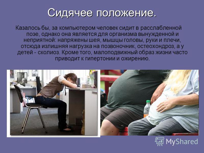 Сидячее положение. Казалось бы, за компьютером человек сидит в расслабленной позе, однако она является для организма вынужденной и неприятной: напряжены шея, мышцы головы, руки и плечи, отсюда излишняя нагрузка на позвоночник, остеохондроз, а у детей