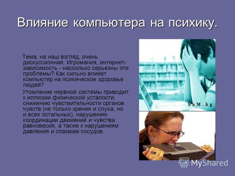Влияние компьютера на психику. Тема, на наш взгляд, очень дискуссионная. Игромания, интернет- зависимость - насколько серьезны эти проблемы? Как сильно влияет компьютер на психическое здоровье людей? Утомление нервной системы приводит к иллюзии физич