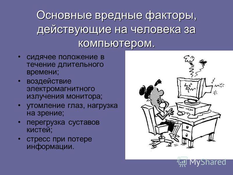 Основные вредные факторы, действующие на человека за компьютером. сидячее положение в течение длительного времени; воздействие электромагнитного излучения монитора; утомление глаз, нагрузка на зрение; перегрузка суставов кистей; стресс при потере инф