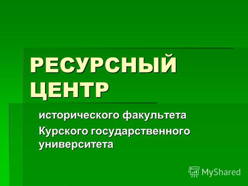 РЕСУРСНЫЙ ЦЕНТР исторического факультета Курского государственного университета
