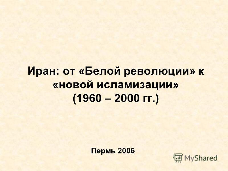 Иран: от «Белой революции» к «новой исламизации» (1960 – 2000 гг.) Пермь 2006