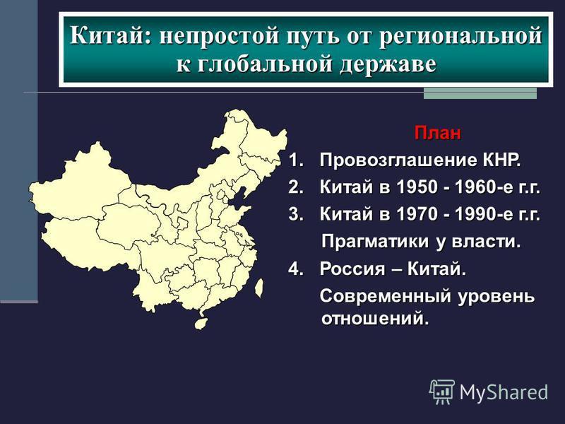 Китай: непростой путь от региональной к глобальной державе План 1. Провозглашение КНР. 2. Китай в 1950 - 1960-е г.г. 3. Китай в 1970 - 1990-е г.г. Прагматики у власти. 4. Россия – Китай. Современный уровень отношений. Современный уровень отношений.