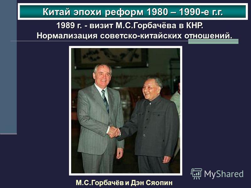 М.С.Горбачёв и Дэн Сяопин Китай эпохи реформ 1980 – 1990-е г.г. 1989 г. - визит М.С.Горбачёва в КНР. Нормализация советско-китайских отношений.