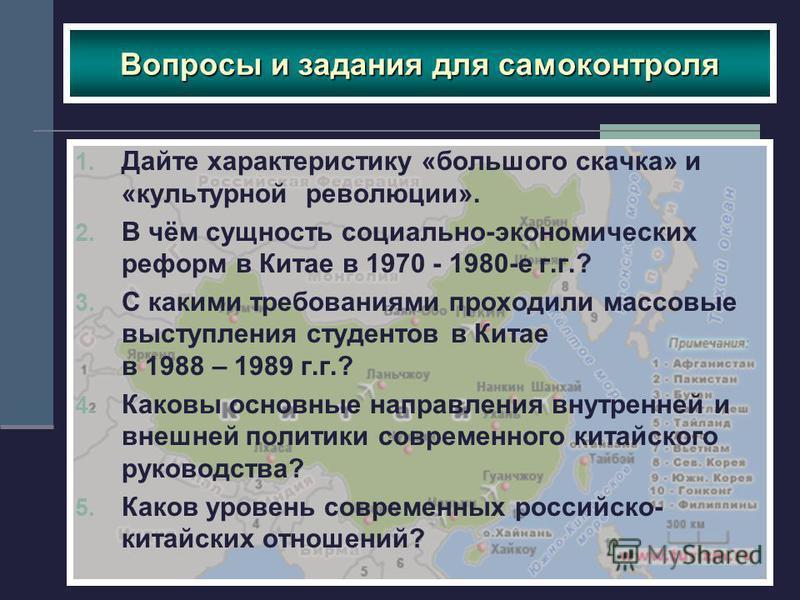 Вопросы и задания для самоконтроля 1. Дайте характеристику «большого скачка» и «культурной революции». 2. В чём сущность социально-экономических реформ в Китае в 1970 - 1980-е г.г.? 3. С какими требованиями проходили массовые выступления студентов в
