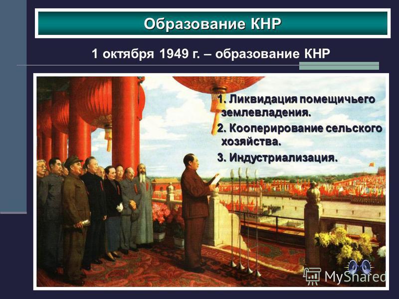 Образование КНР 1 октября 1949 г. – образование КНР 1. Ликвидация помещичьего землевладения. 2. Кооперирование сельского хозяйства. 3. Индустриализация.