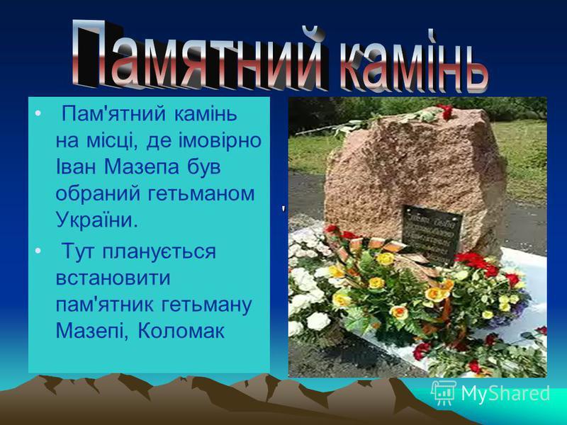 Пам'ятний камінь на місці, де імовірно Іван Мазепа був обраний гетьманом України. Тут планується встановити пам'ятник гетьману Мазепі, Коломак ''