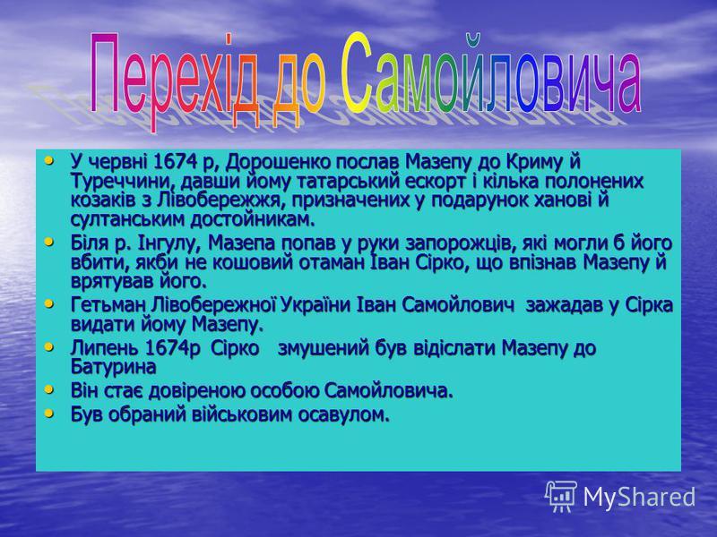 У червні 1674 р, Дорошенко послав Мазепу до Криму й Туреччини, давши йому татарський ескорт і кілька полонених козаків з Лівобережжя, призначених у подарунок ханові й султанським достойникам. У червні 1674 р, Дорошенко послав Мазепу до Криму й Туречч