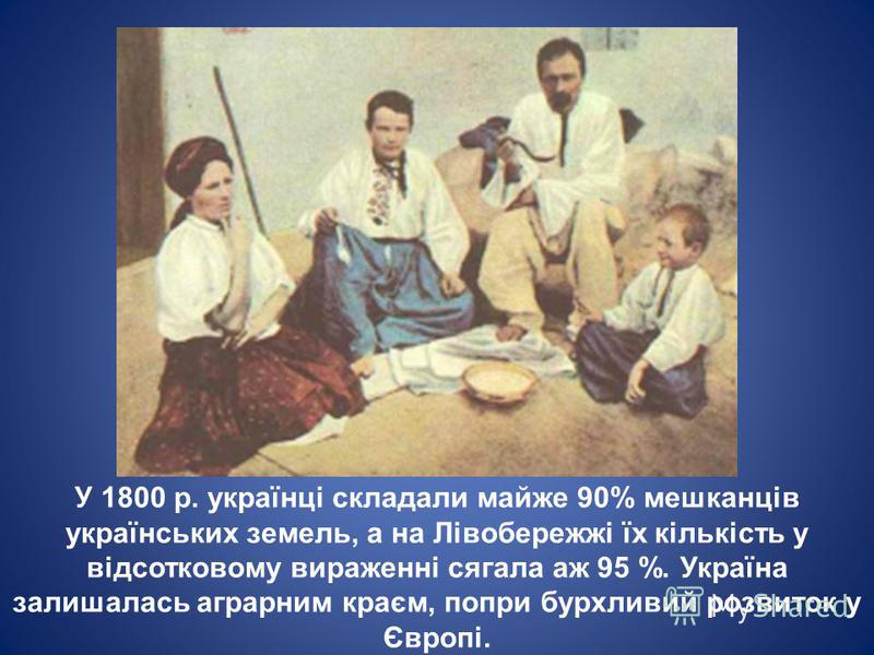 У 1800 р. українці складали майже 90% мешканців українських земель, а на Лівобережжі їх кількість у відсотковому вираженні сягала аж 95 %. Україна залишалась аграрним краєм, попри бурхливий розвиток у Європі.
