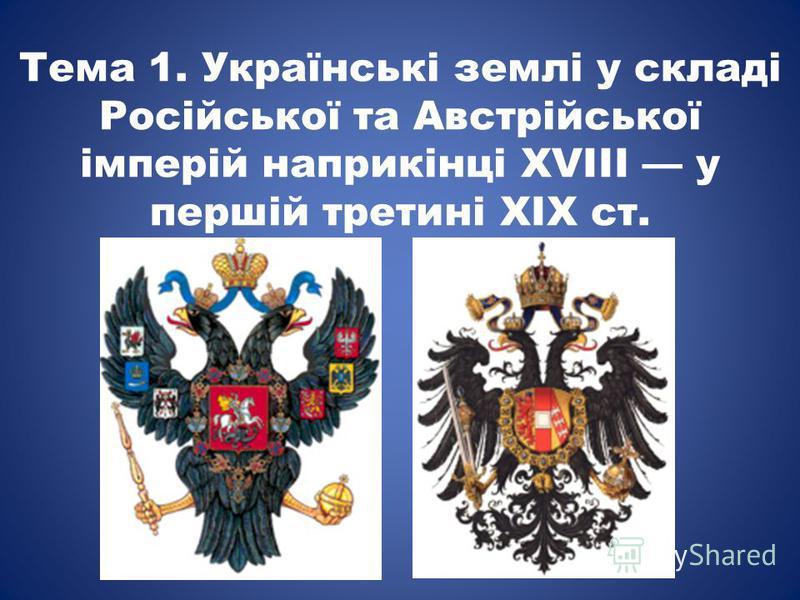 Тема 1. Українські землі у складі Російської та Австрійської імперій наприкінці ХVIII у першій третині ХІХ ст.