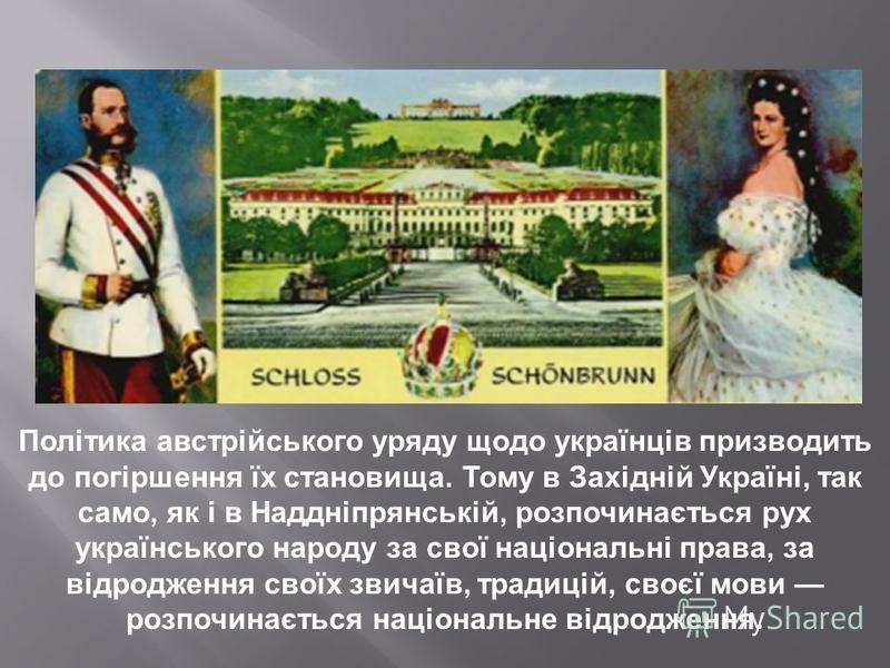 Політика австрійського уряду щодо українців призводить до погіршення їх становища. Тому в Західній Україні, так само, як і в Наддніпрянській, розпочинається рух українського народу за свої національні права, за відродження своїх звичаїв, традицій, св