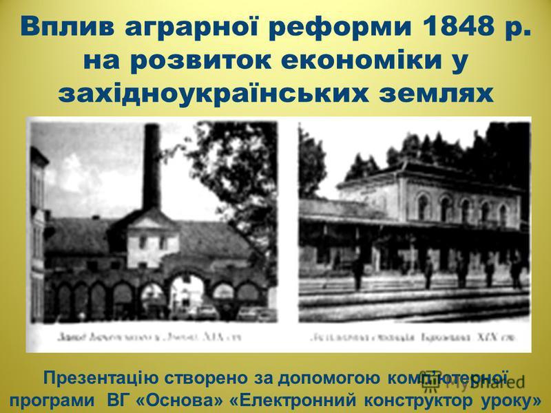 Вплив аграрної реформи 1848 р. на розвиток економіки у західноукраїнських землях Презентацію створено за допомогою компютерної програми ВГ «Основа» «Електронний конструктор уроку»