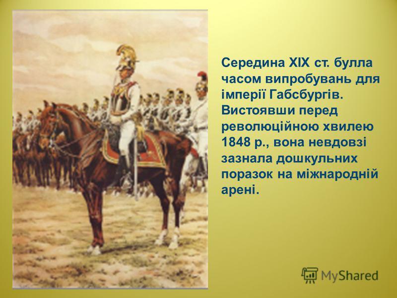 Середина XIX ст. булла часом випробувань для імперії Габсбургів. Вистоявши перед революційною хвилею 1848 р., вона невдовзі зазнала дошкульних поразок на міжнародній арені.