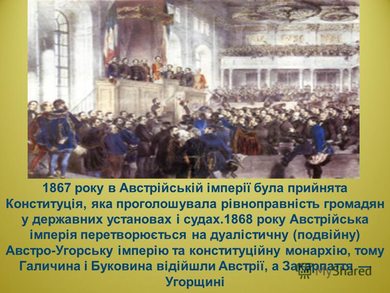 1867 року в Австрійській імперії була прийнята Конституція, яка проголошувала рівноправність громадян у державних установах і судах.1868 року Австрійська імперія перетворюється на дуалістичну (подвійну) Австро-Угорську імперію та конституційну монарх