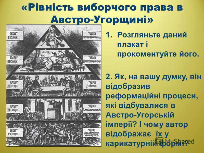 1.Розгляньте даний плакат і прокоментуйте його. 2. Як, на вашу думку, він відобразив реформаційні процеси, які відбувалися в Австро-Угорській імперії? І чому автор відображає їх у карикатурній формі? «Рівність виборчого права в Австро-Угорщині»
