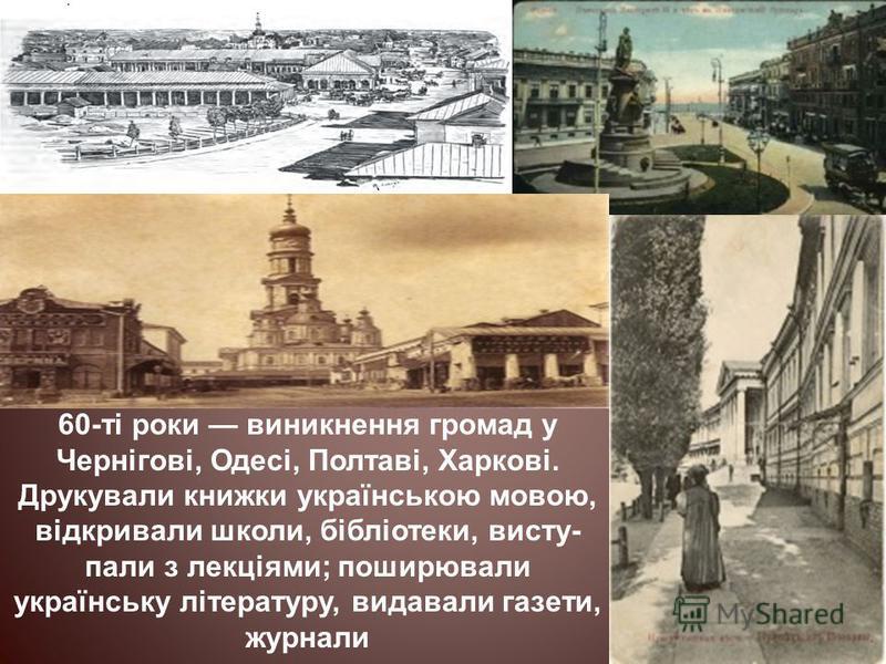 60-ті роки виникнення громад у Чернігові, Одесі, Полтаві, Харкові. Друкували книжки українською мовою, відкривали школи, бібліотеки, висту- пали з лекціями; поширювали українську літературу, видавали газети, журнали