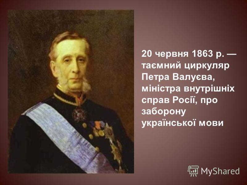 20 червня 1863 р. таємний циркуляр Петра Валуєва, міністра внутрішніх справ Росії, про заборону української мови