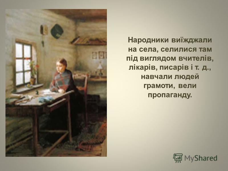 Народники виїжджали на села, селилися там під виглядом вчителів, лікарів, писарів і т. д., навчали людей грамоти, вели пропаганду.
