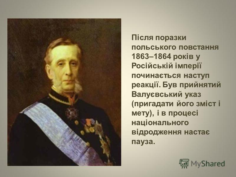 Після поразки польського повстання 1863–1864 років у Російській імперії починається наступ реакції. Був прийнятий Валуєвський указ (пригадати його зміст і мету), і в процесі національного відродження настає пауза.