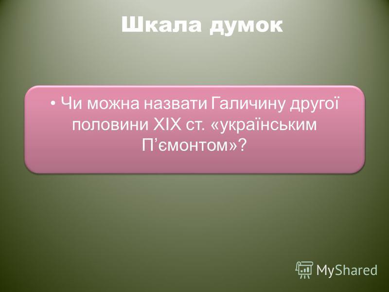 Шкала думок Чи можна назвати Галичину другої половини ХІХ ст. «українським Пємонтом»?