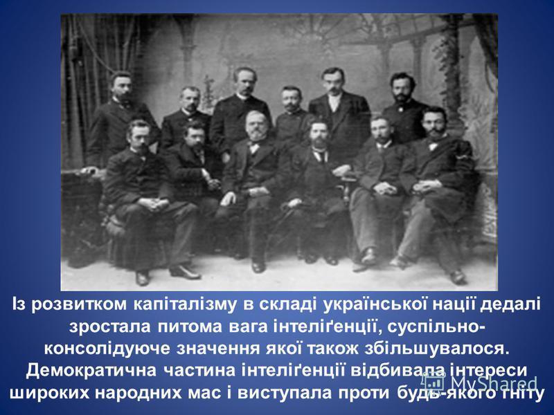 Із розвитком капіталізму в складі української нації дедалі зростала питома вага інтеліґенції, суспільно- консолідуюче значення якої також збільшувалося. Демократична частина інтеліґенції відбивала інтереси широких народних мас і виступала проти будь-