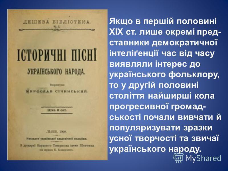 Якщо в першій половині XIX ст. лише окремі пред- ставники демократичної інтеліґенції час від часу виявляли інтерес до українського фольклору, то у другій половині століття найширші кола прогресивної громад- ськості почали вивчати й популяризувати зра