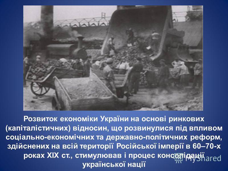Розвиток економіки України на основі ринкових (капіталістичних) відносин, що розвинулися під впливом соціально-економічних та державно-політичних реформ, здійснених на всій території Російської імперії в 60–70-х роках XIX ст., стимулював і процес кон
