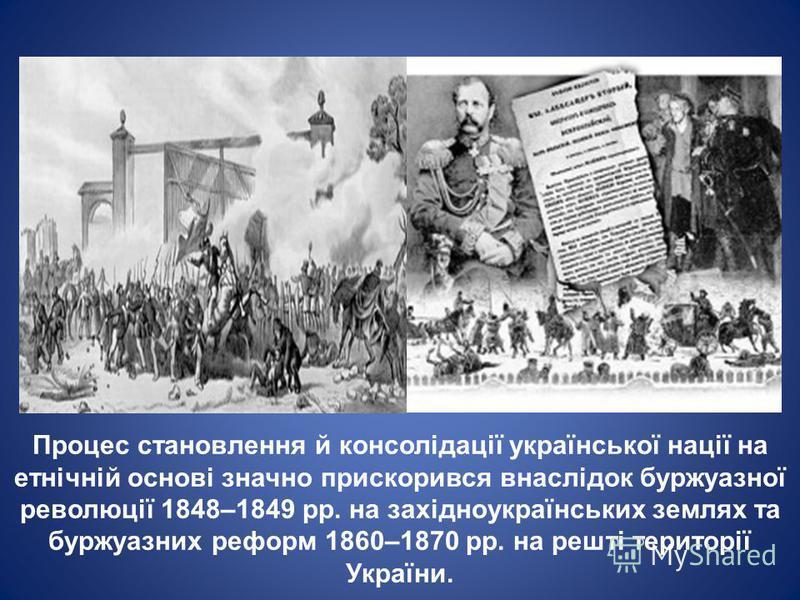 Процес становлення й консолідації української нації на етнічній основі значно прискорився внаслідок буржуазної революції 1848–1849 рр. на західноукраїнських землях та буржуазних реформ 1860–1870 рр. на решті території України.