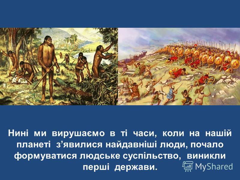 Нині ми вирушаємо в ті часи, коли на нашій планеті зявилися найдавніші люди, почало формуватися людське суспільство, виникли перші держави.