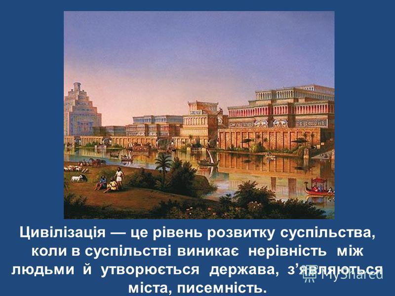 Цивілізація це рівень розвитку суспільства, коли в суспільстві виникає нерівність між людьми й утворюється держава, зявляються міста, писемність.
