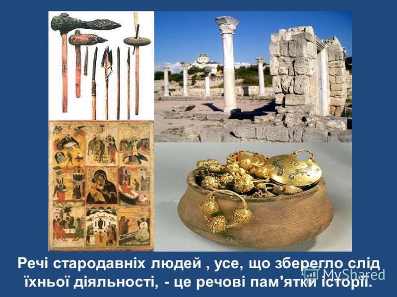 Речі стародавніх людей, усе, що зберегло слід їхньої діяльності, - це речові пам'ятки історії.