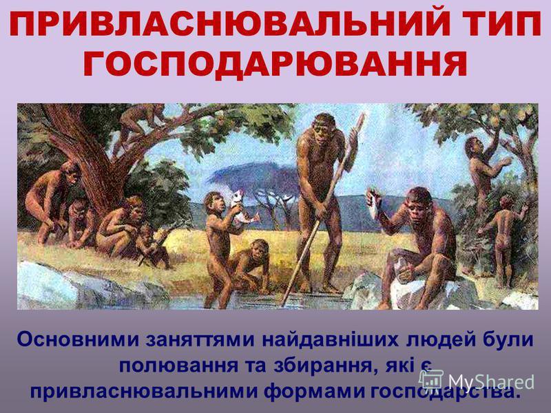 ПРИВЛАСНЮВАЛЬНИЙ ТИП ГОСПОДАРЮВАННЯ Основними заняттями найдавніших людей були полювання та збирання, які є привласнювальними формами господарства.