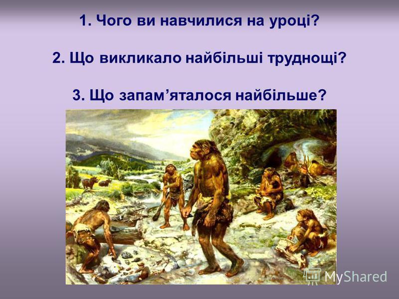 1. Чого ви навчилися на уроці? 2. Що викликало найбільші труднощі? 3. Що запамяталося найбільше?