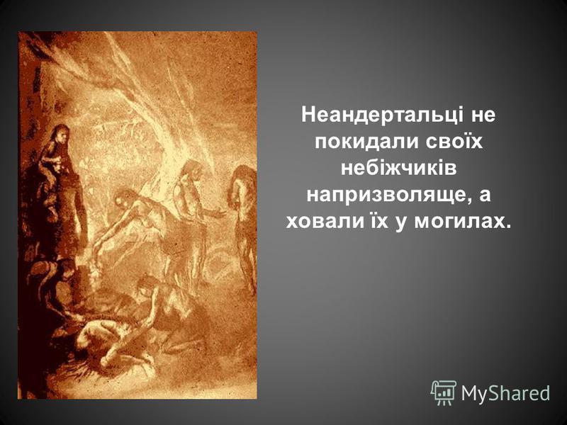 Неандертальці не покидали своїх небіжчиків напризволяще, а ховали їх у могилах.