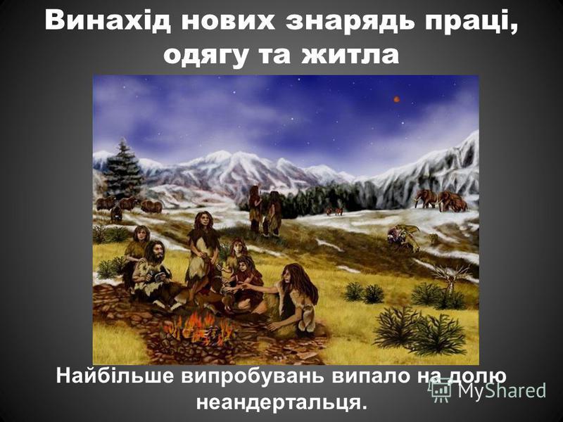 Винахід нових знарядь праці, одягу та житла Найбільше випробувань випало на долю неандертальця.