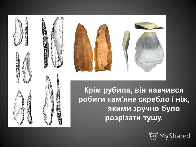 Крім рубила, він навчився робити кам'яне скребло і ніж, якими зручно було розрізати тушу.