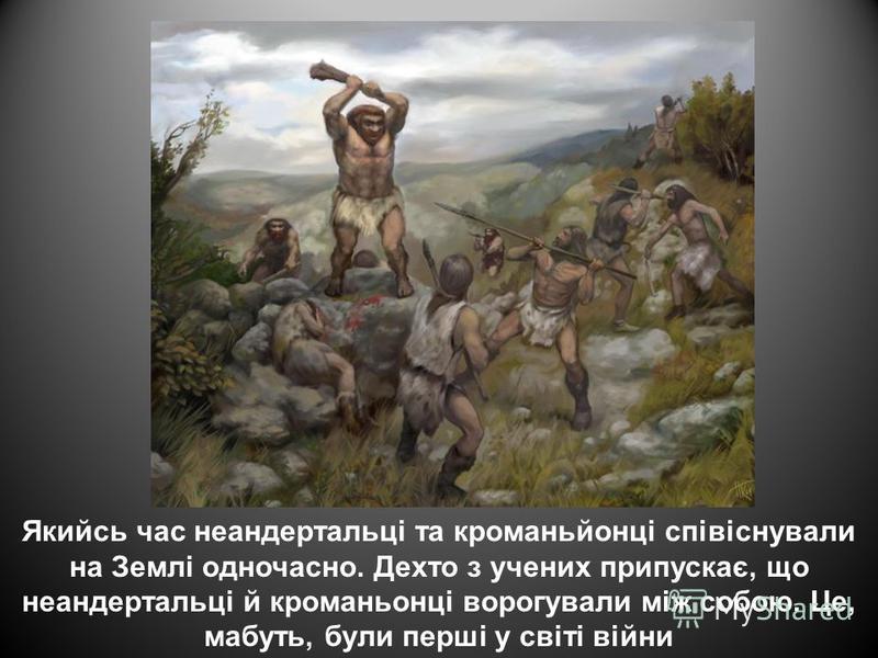 Якийсь час неандертальці та кроманьйонці співіснували на Землі одночасно. Дехто з учених припускає, що неандертальці й кроманьонці ворогували між собою. Це, мабуть, були перші у світі війни
