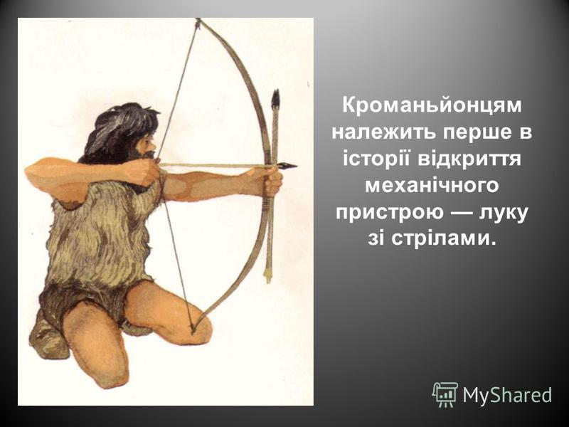 Кроманьйонцям належить перше в історії відкриття механічного пристрою луку зі стрілами.