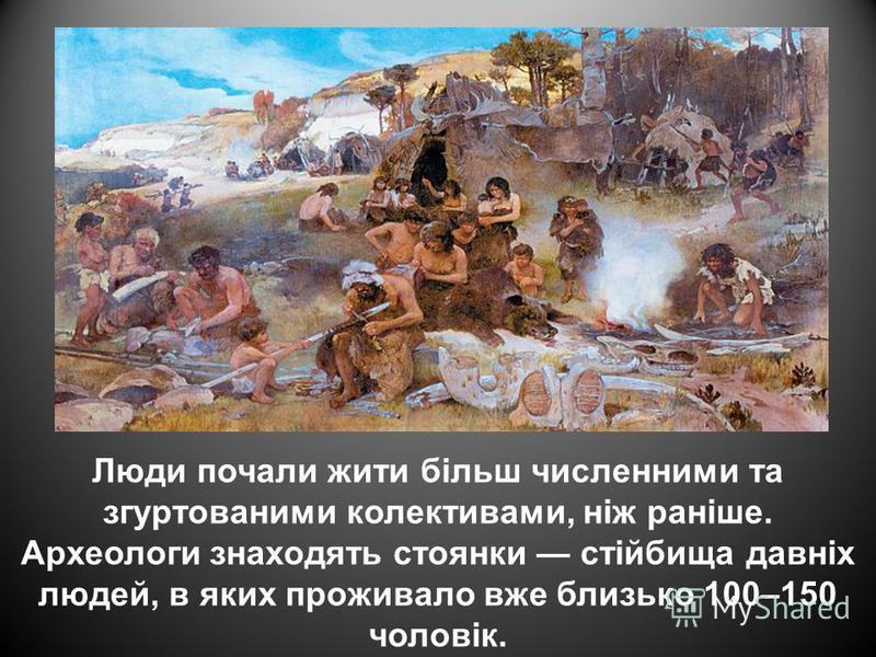 Люди почали жити більш численними та згуртованими колективами, ніж раніше. Археологи знаходять стоянки стійбища давніх людей, в яких проживало вже близько 100–150 чоловік.