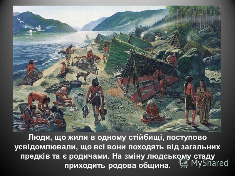 Люди, що жили в одному стійбищі, поступово усвідомлювали, що всі вони походять від загальних предків та є родичами. На зміну людському стаду приходить родова община.