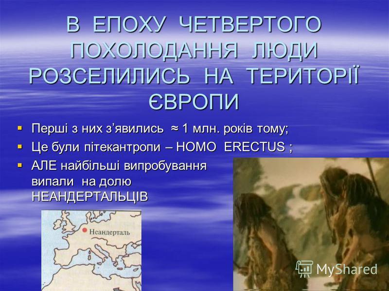 В ЕПОХУ ЧЕТВЕРТОГО ПОХОЛОДАННЯ ЛЮДИ РОЗСЕЛИЛИСЬ НА ТЕРИТОРІЇ ЄВРОПИ Перші з них зявились 1 млн. років тому; Перші з них зявились 1 млн. років тому; Це були пітекантропи – HOMO ERECTUS ; Це були пітекантропи – HOMO ERECTUS ; АЛЕ найбільші випробування