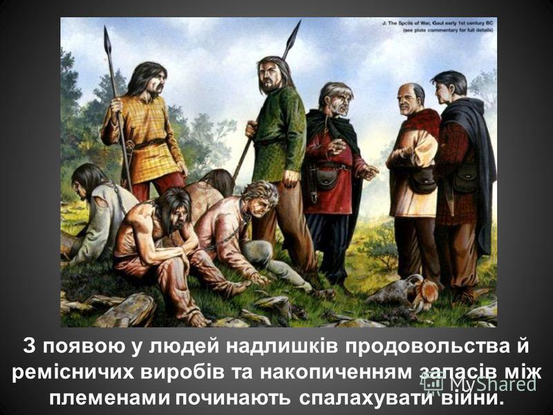 З появою у людей надлишків продовольства й ремісничих виробів та накопиченням запасів між племенами починають спалахувати війни.