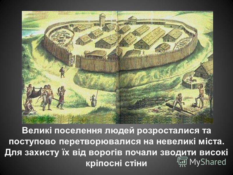 Великі поселення людей розросталися та поступово перетворювалися на невеликі міста. Для захисту їх від ворогів почали зводити високі кріпосні стіни