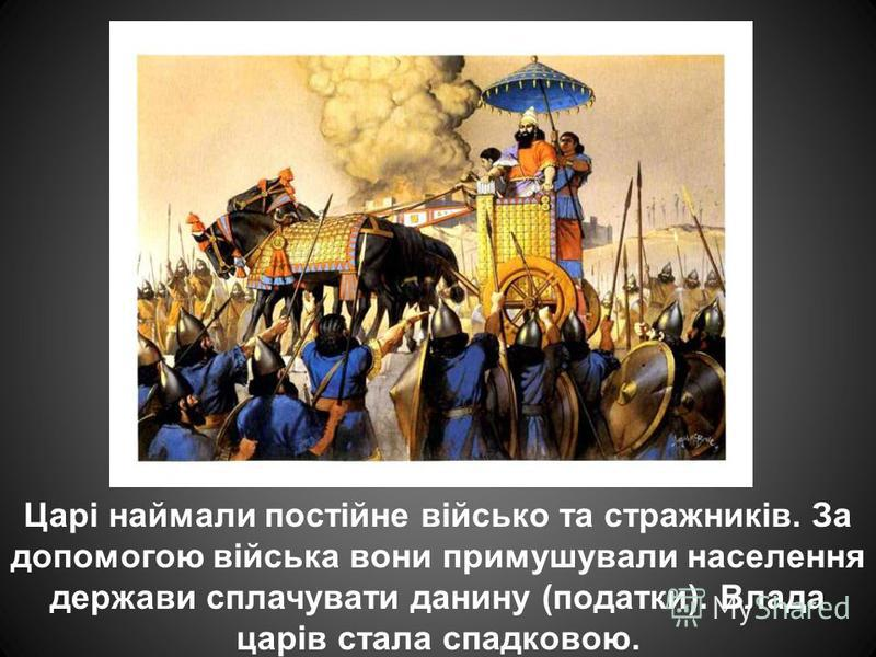 Царі наймали постійне військо та стражників. За допомогою війська вони примушували населення держави сплачувати данину (податки). Влада царів стала спадковою.