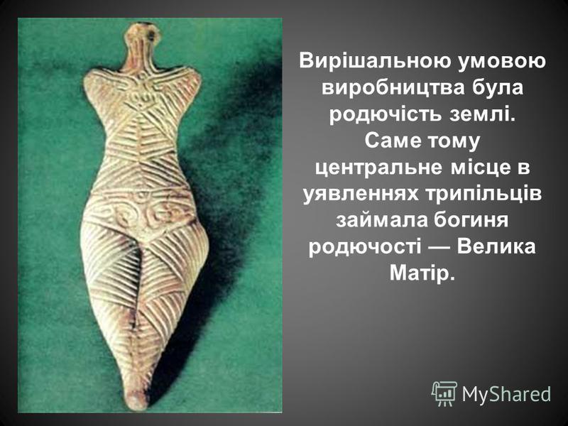 Вирішальною умовою виробництва була родючість землі. Саме тому центральне місце в уявленнях трипільців займала богиня родючості Велика Матір.