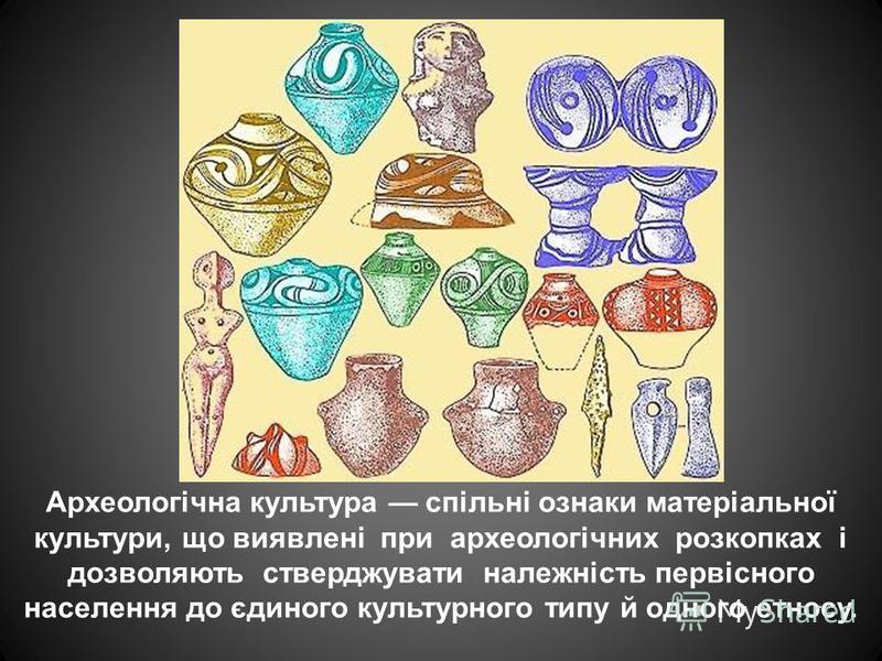 Археологічна культура спільні ознаки матеріальної культури, що виявлені при археологічних розкопках і дозволяють стверджувати належність первісного населення до єдиного культурного типу й одного етносу.