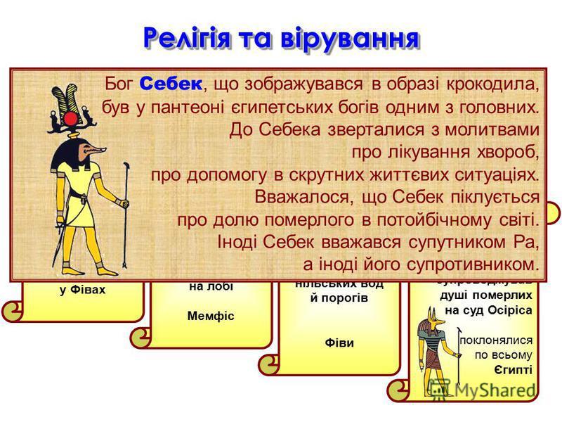 6 Релігія та вірування У кожній місцевості була своя священна тварина, якій поклонялися Баст – кішка, винищувалька гризунів- ворогів врожаю Храм Баст у Фівах Апіс – священний чорний бик з білойю плямою на лобі Мемфіс Себек – крокодил, бог нільських в
