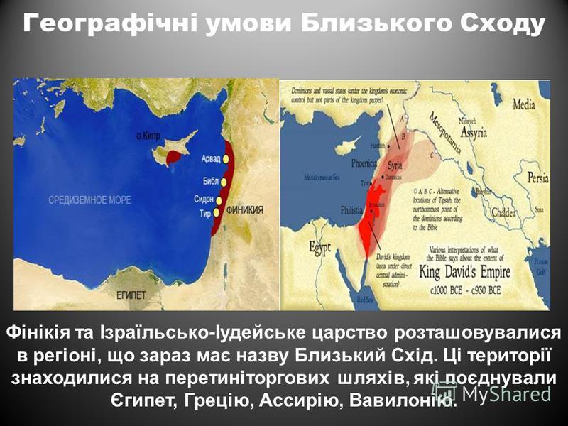 Географічні умови Близького Сходу Фінікія та Ізраїльсько-Іудейське царство розташовувалися в регіоні, що зараз має назву Близький Схід. Ці території знаходилися на перетиніторгових шляхів, які поєднували Єгипет, Грецію, Ассирію, Вавилонію.