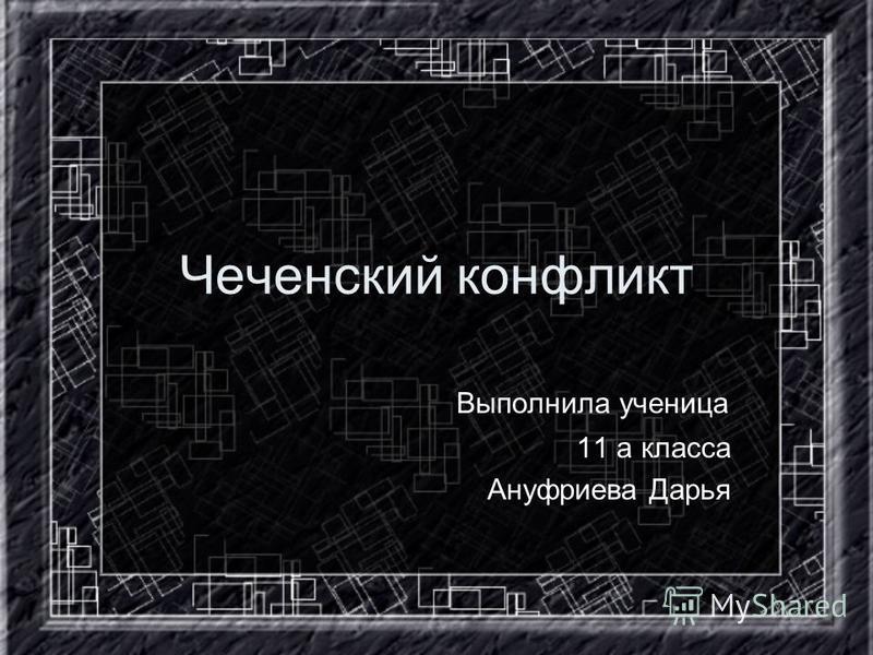 Чеченский конфликт Выполнила ученица 11 а класса Ануфриева Дарья